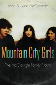 BK-MOUNTAINCITYGIRLS Mountain City Girls: The McGarrigle Family Album, by Jane and Anna McGarrigle. Random House, 328 pages. $34 Uploaded by: Dundas, Deborah